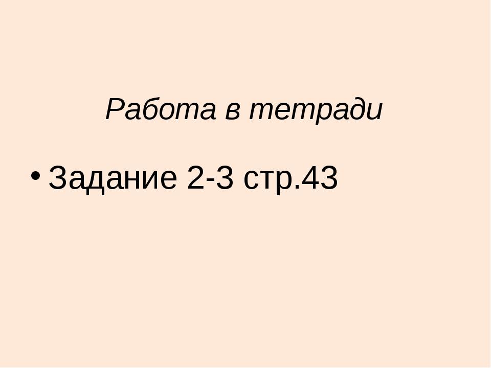 Работа в тетради Задание 2-3 стр.43