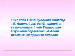 1997 елда Р.Миңнуллинга балалар әдәбияты өлкәсендә ирешкән казанышлары өчен Т