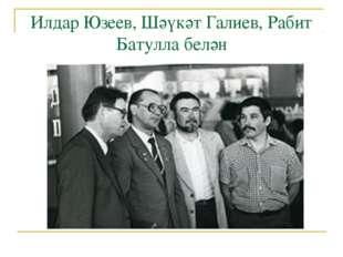 Илдар Юзеев, Шәүкәт Галиев, Рабит Батулла белән