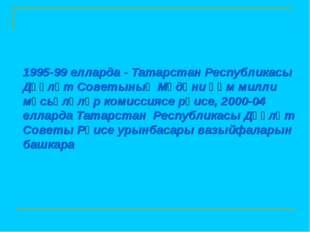 1995-99 елларда - Татарстан Республикасы Дәүләт Советының Мәдәни һәм милли мә