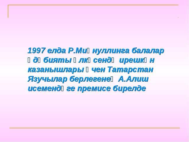 1997 елда Р.Миңнуллинга балалар әдәбияты өлкәсендә ирешкән казанышлары өчен Т...