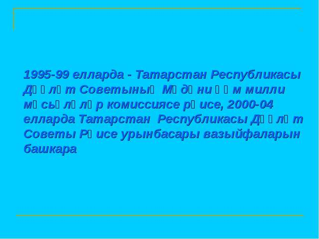 1995-99 елларда - Татарстан Республикасы Дәүләт Советының Мәдәни һәм милли мә...