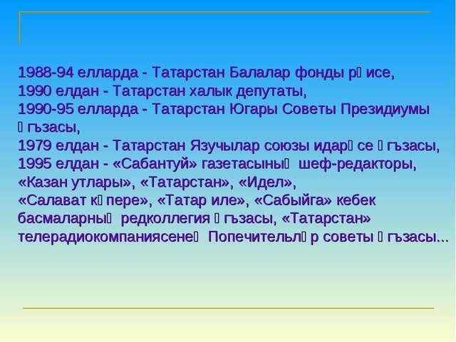 1988-94 елларда - Татарстан Балалар фонды рәисе, 1990 елдан - Татарстан халык...
