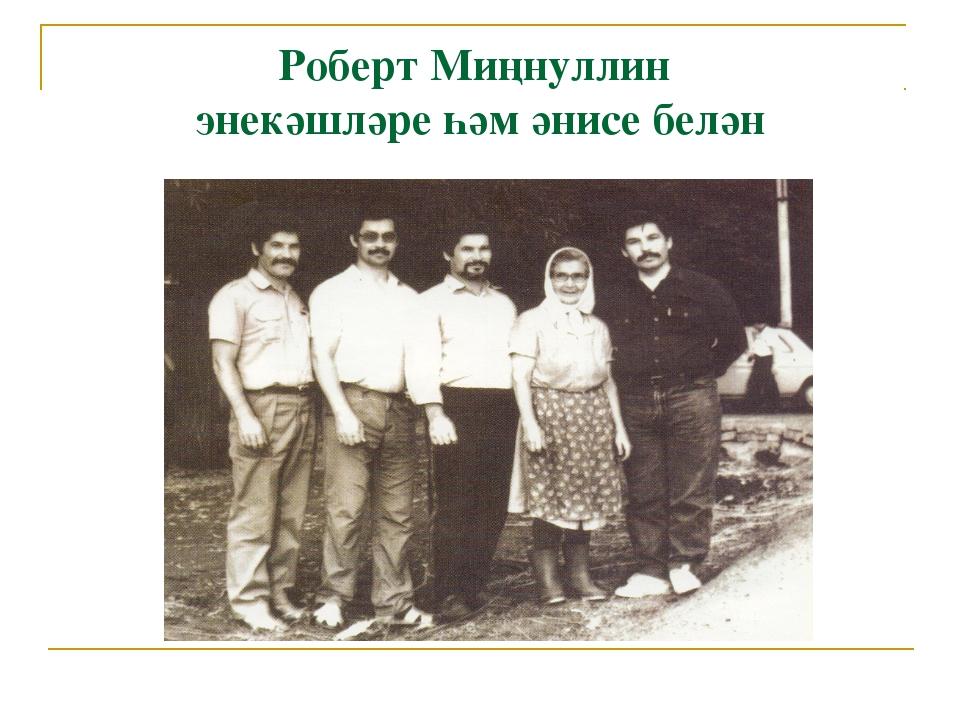 Роберт Миңнуллин энекәшләре һәм әнисе белән