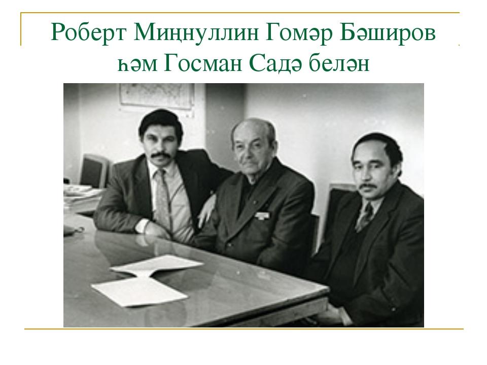 Роберт Миңнуллин Гомәр Бәширов һәм Госман Садә белән