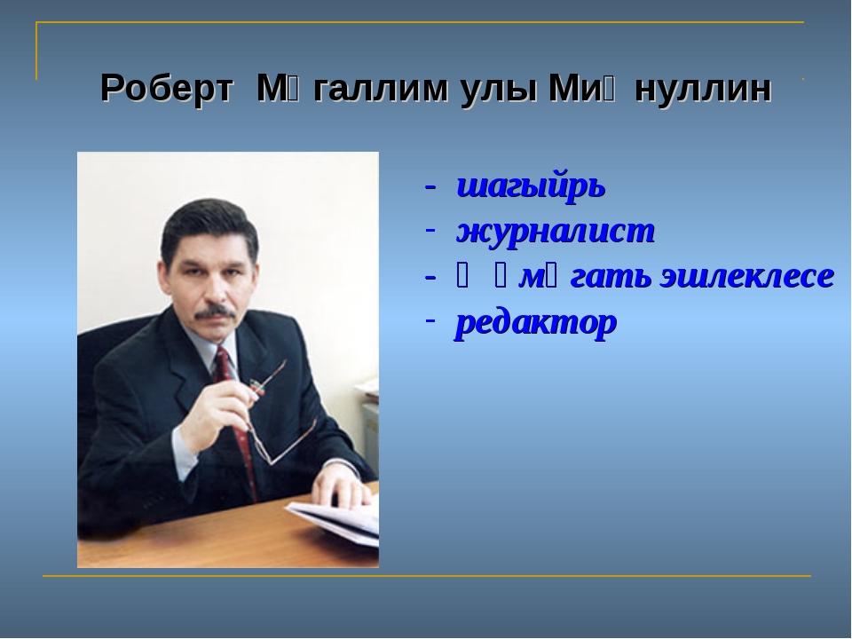 Роберт Мөгаллим улы Миңнуллин - шагыйрь журналист - җәмәгать эшлеклесе редактор