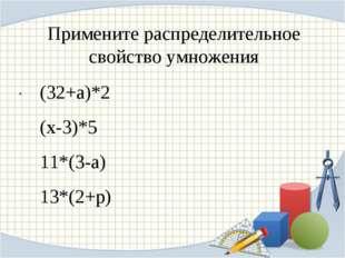 Примените распределительное свойство умножения . (32+а)*2 (х-3)*5 11*(3-а) 13