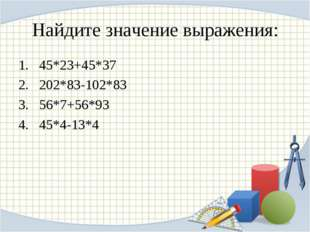 Найдите значение выражения: 45*23+45*37 202*83-102*83 56*7+56*93 45*4-13*4