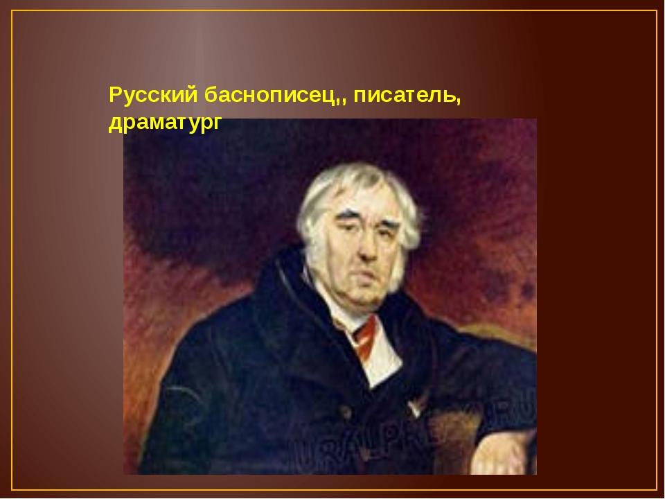 Русский баснописец,, писатель, драматург