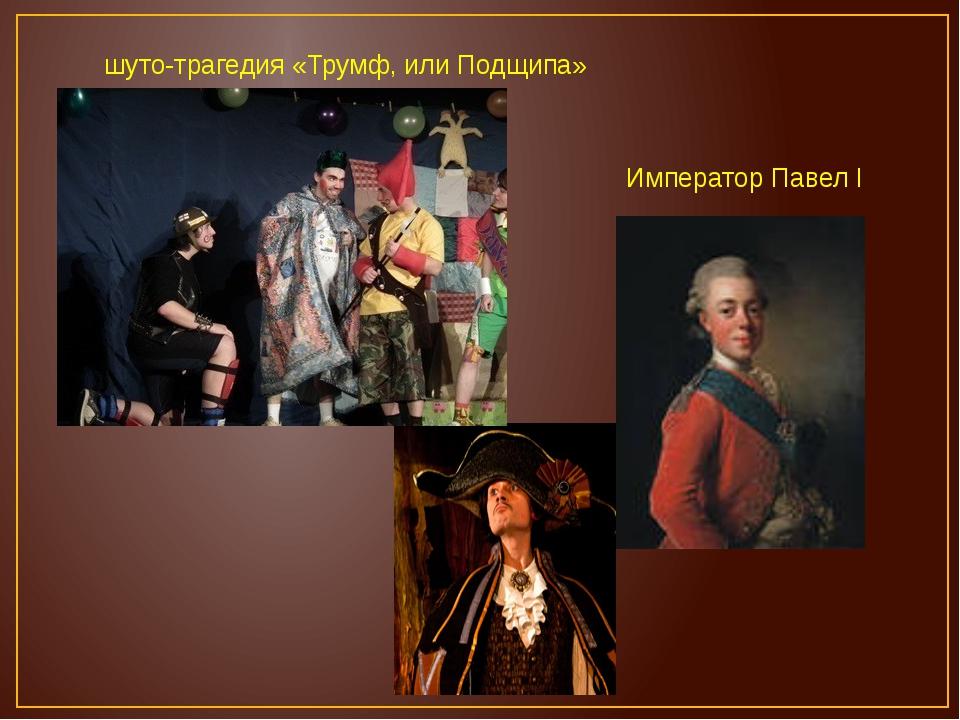 Император Павел I шуто-трагедия «Трумф, или Подщипа»