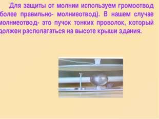 Для защиты от молнии используем громоотвод (более правильно- молниеотвод). В