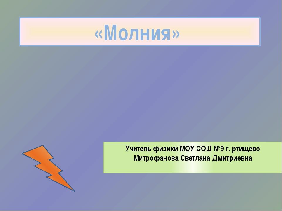 «Молния» Учитель физики МОУ СОШ №9 г. ртищево Митрофанова Светлана Дмитриевна