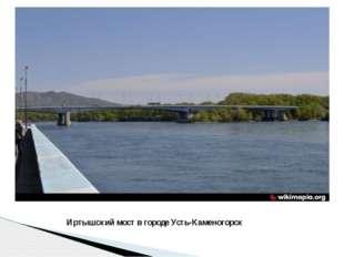 Иртышский мост в городе Усть-Каменогорск