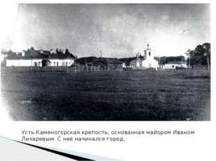 Усть-Каменогорская крепость, основанная майором Иваном Лихаревым. С нее начин