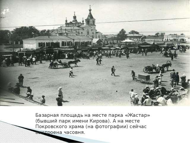 Базарная площадь на месте парка «Жастар» (бывший парк имени Кирова). А на мес...