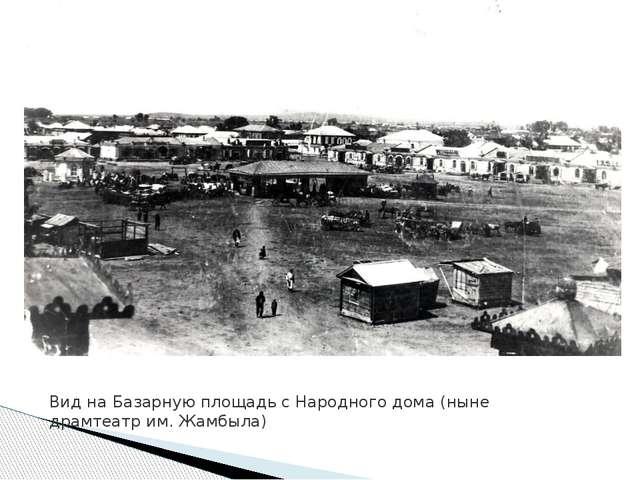 Вид на Базарную площадь с Народного дома (ныне драмтеатр им. Жамбыла)