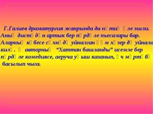 Г.Галиев драматургия жанрында да нәтиҗәле эшли. Аның дистәдән артык бер пәрд
