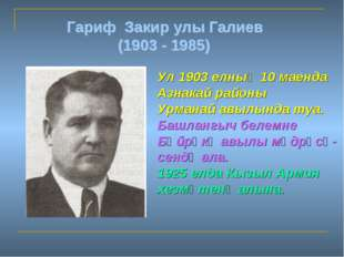 Гариф Закир улы Галиев (1903 - 1985) Ул 1903 елның 10 маенда Азнакай районы У