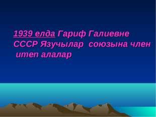 1939 елда Гариф Галиевне СССР Язучылар союзына член итеп алалар