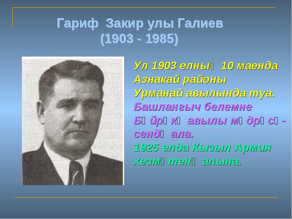Гариф Закир улы Галиев (1903 - 1985) Ул 1903 елның 10 маенда Азнакай районы У...