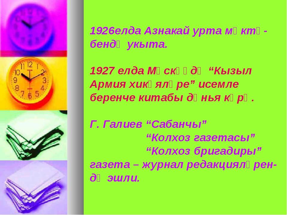 "елда Азнакай урта мәктә- бендә укыта. 1927 елда Мәскәүдә ""Кызыл Армия хикәялә..."