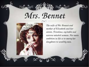 The wife of Mr. Bennet and mother of Elizabeth and her sisters. Frivolous, ex