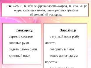 3 бәйге. Түбәндәге фразеологизмнарга, мәгънәләре туры килерлек итеп, татарча