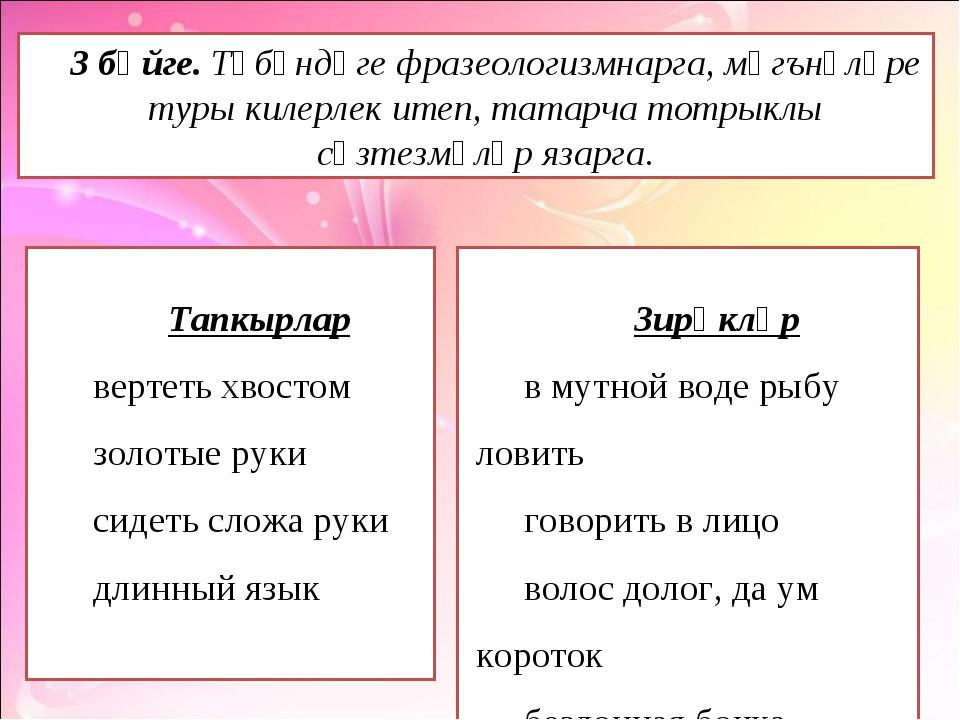 3 бәйге. Түбәндәге фразеологизмнарга, мәгънәләре туры килерлек итеп, татарча...