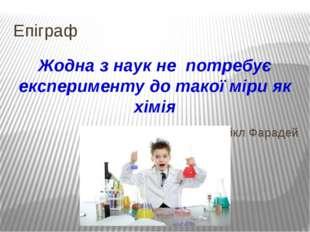 Епіграф Жодна з наук не потребує експерименту до такої міри як хімія Майкл Фа