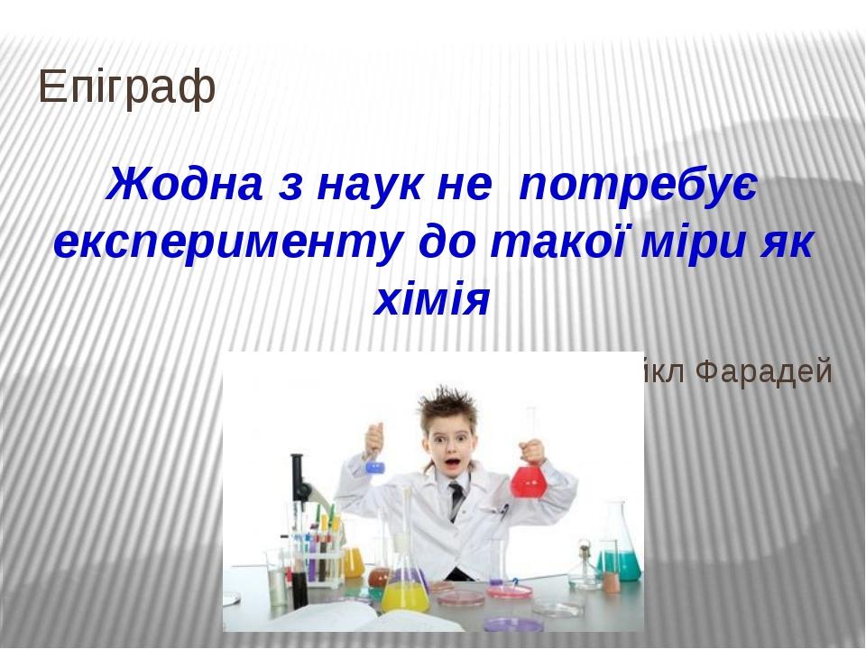Епіграф Жодна з наук не потребує експерименту до такої міри як хімія Майкл Фа...