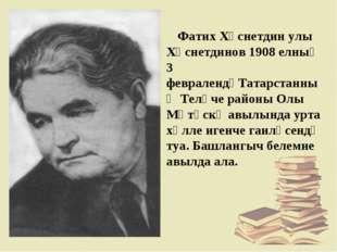Фатих Хөснетдин улы Хөснетдинов 1908 елның 3 февралендәТатарстанның Теләче р