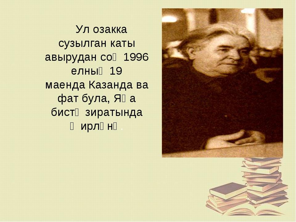 Ул озакка сузылган каты авырудан соң1996 елның19 маендаКазандавафат була...