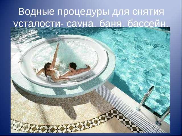 Водные процедуры для снятия усталости- сауна, баня, бассейн.