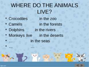 WHERE DO THE ANIMALS LIVE? Crocodiles			in the zoo Сamels				in the forests D