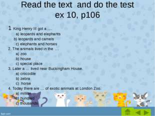 Read the text and do the test ex 10, p106 1 King Henry III got a …. 	a) leopa
