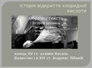 Історія відкриття хлоридної кислоти кінець XV ст. алхімік Василь Валентин і в