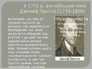 У 1772 р. англійський хімік Джозеф Прістлі (1733-1804) встановив, що при дії