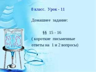 8 класс. Урок - 11 Домашнее задание: §§ 15 - 16 ( короткие письменные ответы
