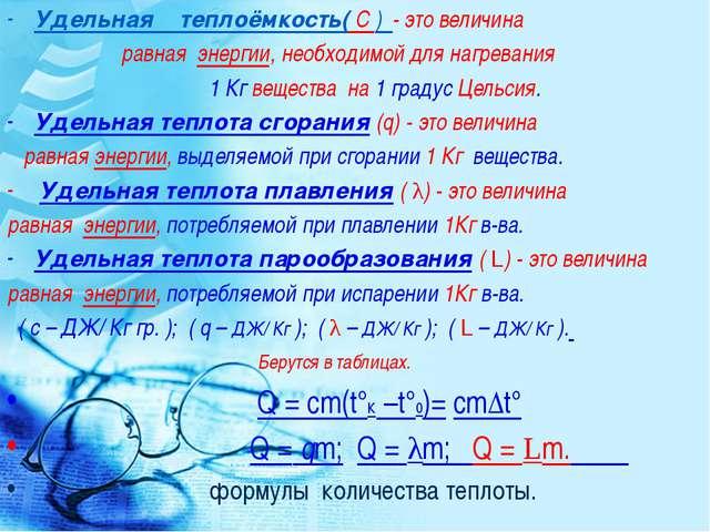 Удельная теплоёмкость( С ) - это величина равная энергии, необходимой для наг...
