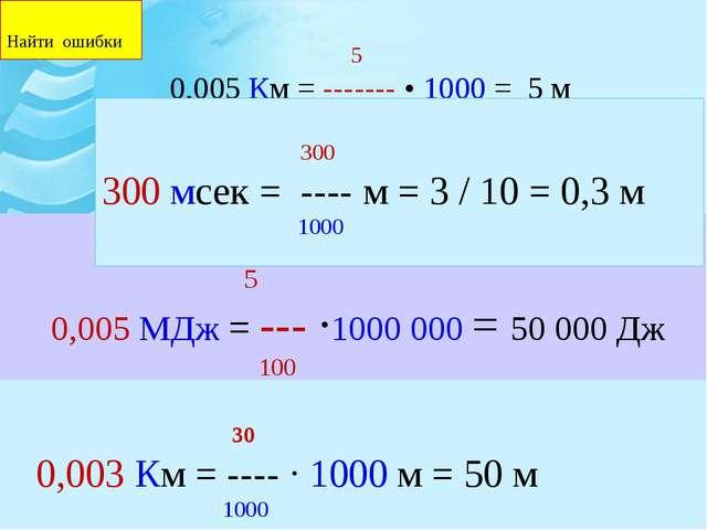 5 0,005 Км = ------- • 1000 = 5 м 1000 5 0,005 МДж = --- ∙1000 000 = 50 000...