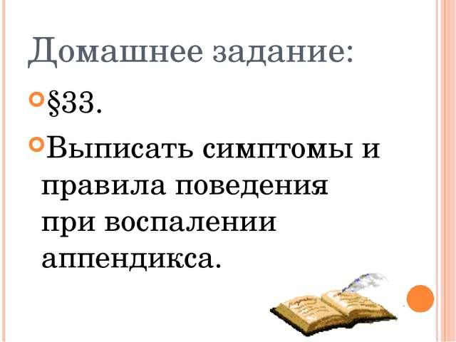 Домашнее задание: §33. Выписать симптомы и правила поведения при воспалении а...