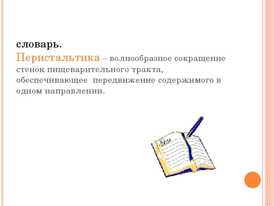 словарь. Перистальтика – волнообразное сокращение стенок пищеварительного тр...