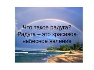 Что такое радуга? Радуга – это красивое небесное явление