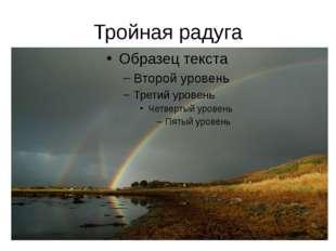 Тройная радуга Наблюдают и еще большее число небесных дуг – три, четыре и даж