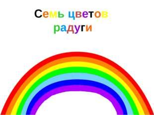 Семь цветов радуги У радуги различаются семь основных цветов, плавно переходя