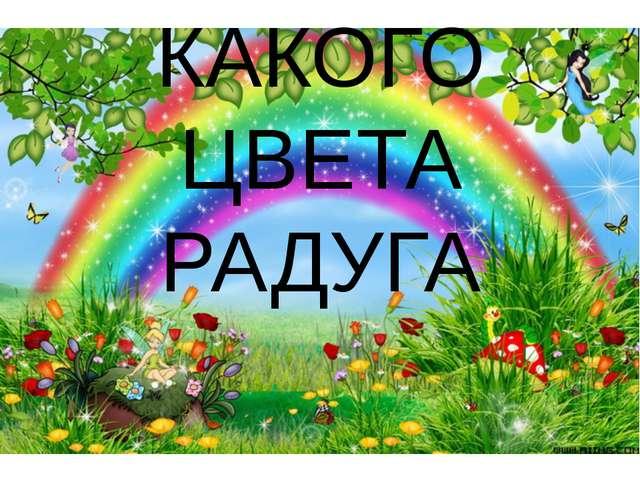 КАКОГО ЦВЕТА РАДУГА Сегодня мы поговорим о радуге, попытаемся «раскрыть тайны...
