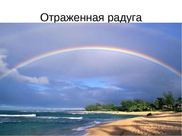 Отраженная радуга Оказывается, что радуга может возникать не только от прямых...