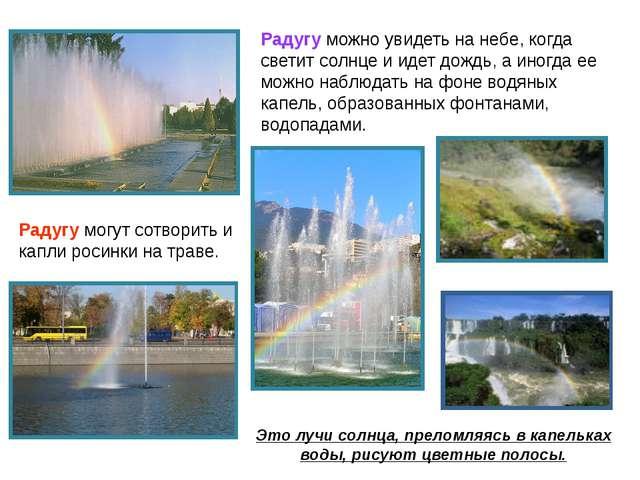 Радугу можно увидеть на небе, когда светит солнце и идет дождь, а иногда ее м...