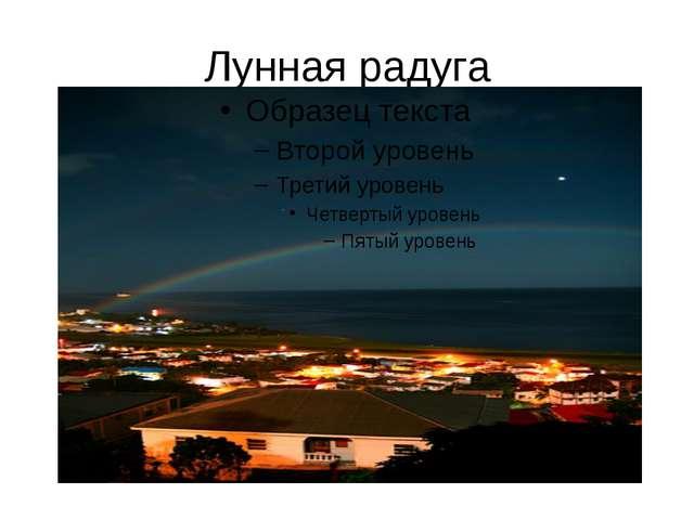 Лунная радуга Не следует думать, что радугу можно наблюдать только днем. Она...