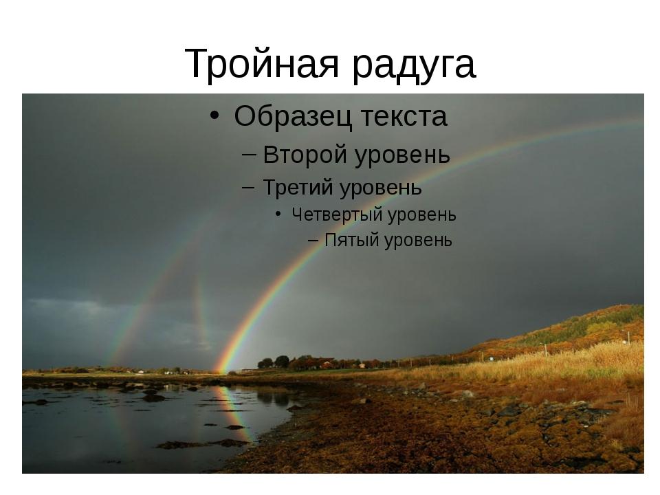 Тройная радуга Наблюдают и еще большее число небесных дуг – три, четыре и даж...